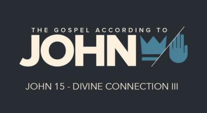 John 15 – The Divine Connection III