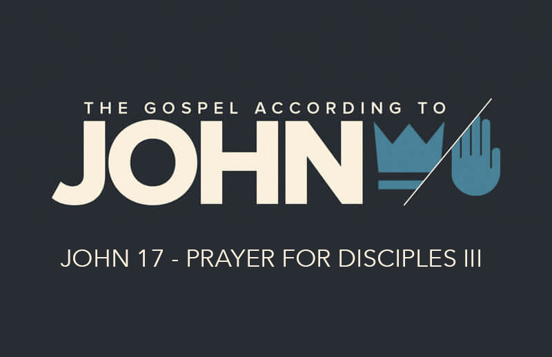 John 17 - Prayer For Disciples III